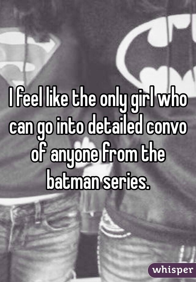 I feel like the only girl who can go into detailed convo of anyone from the batman series.