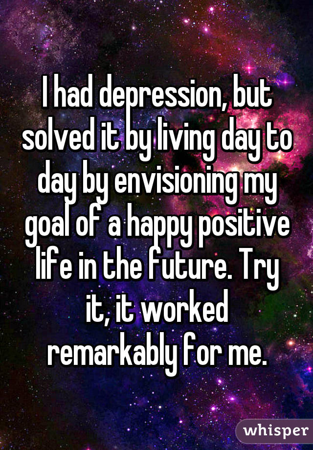 I had depression, but solved it by living day to day by envisioning my goal of a happy positive life in the future. Try it, it worked remarkably for me.