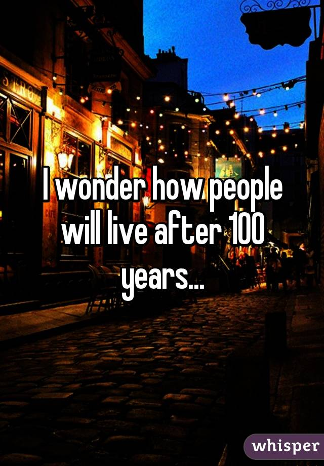 I wonder how people will live after 100 years...