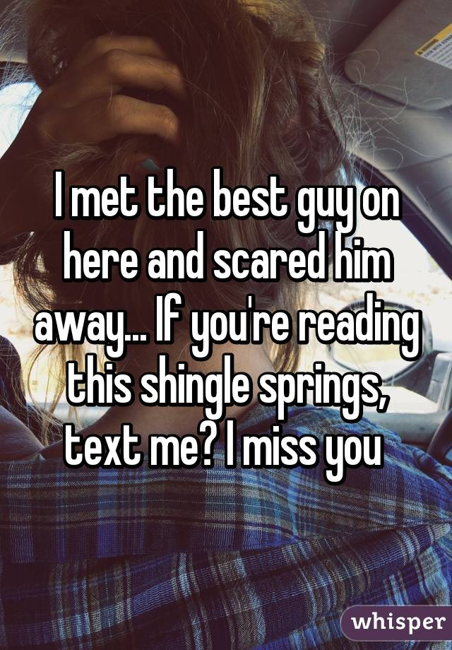 I met the best guy on here and scared him away... If you're reading this shingle springs, text me? I miss you