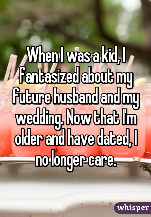 When I was a kid, I fantasized about my future husband and my wedding. Now that I'm older and have dated, I no longer care.