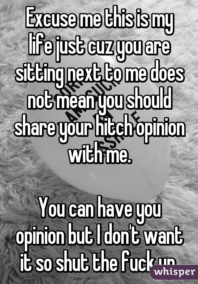 Excuse me this is my life just cuz you are sitting next to me does not mean you should share your hitch opinion with me.  You can have you opinion but I don't want it so shut the fuck up.