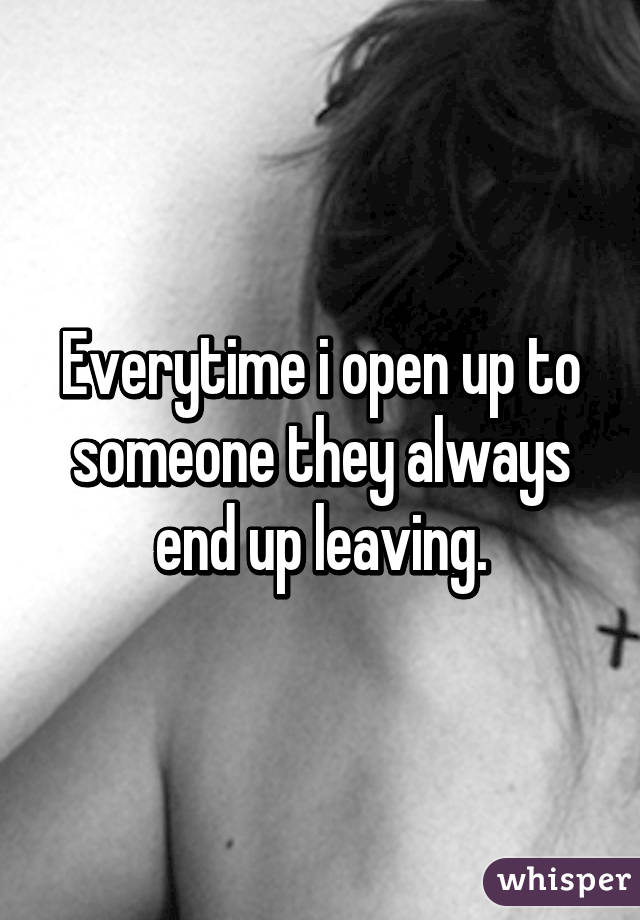 Everytime i open up to someone they always end up leaving.