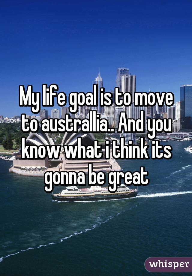 My life goal is to move to australlia.. And you know what i think its gonna be great