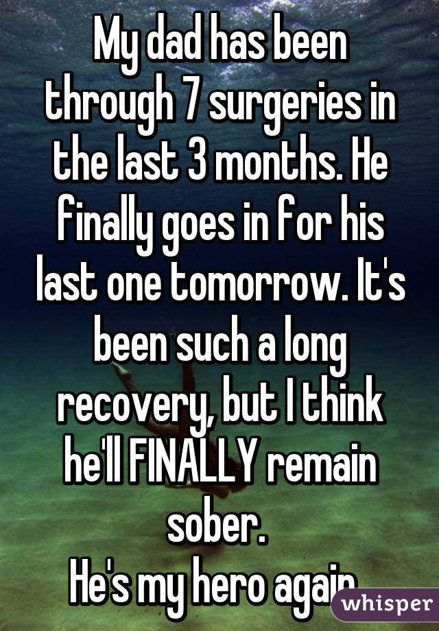 My dad has been through 7 surgeries in the last 3 months. He finally goes in for his last one tomorrow. It's been such a long recovery, but I think he'll FINALLY remain sober.  He's my hero again.