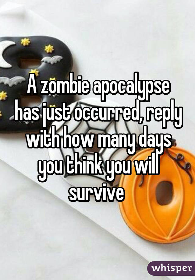 A zombie apocalypse has just occurred, reply with how many days you think you will survive