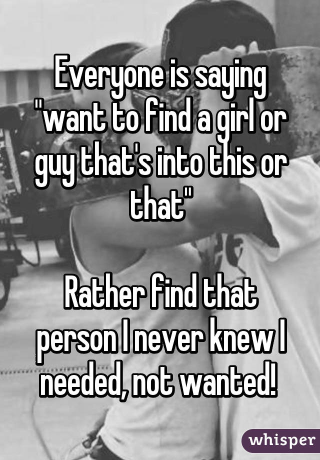 """Everyone is saying """"want to find a girl or guy that's into this or that""""  Rather find that person I never knew I needed, not wanted!"""