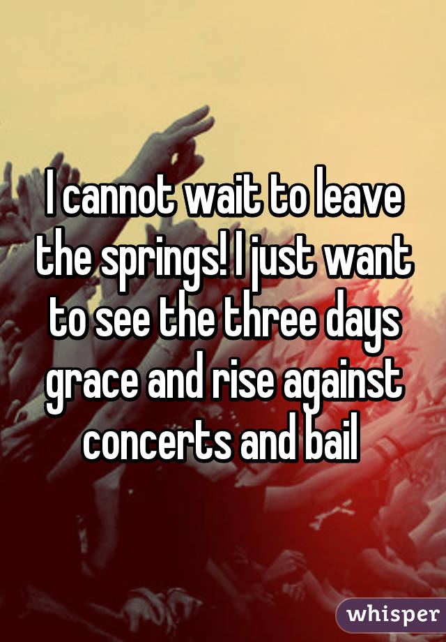 I cannot wait to leave the springs! I just want to see the three days grace and rise against concerts and bail
