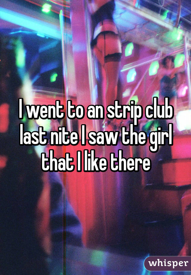 I went to an strip club last nite I saw the girl that I like there