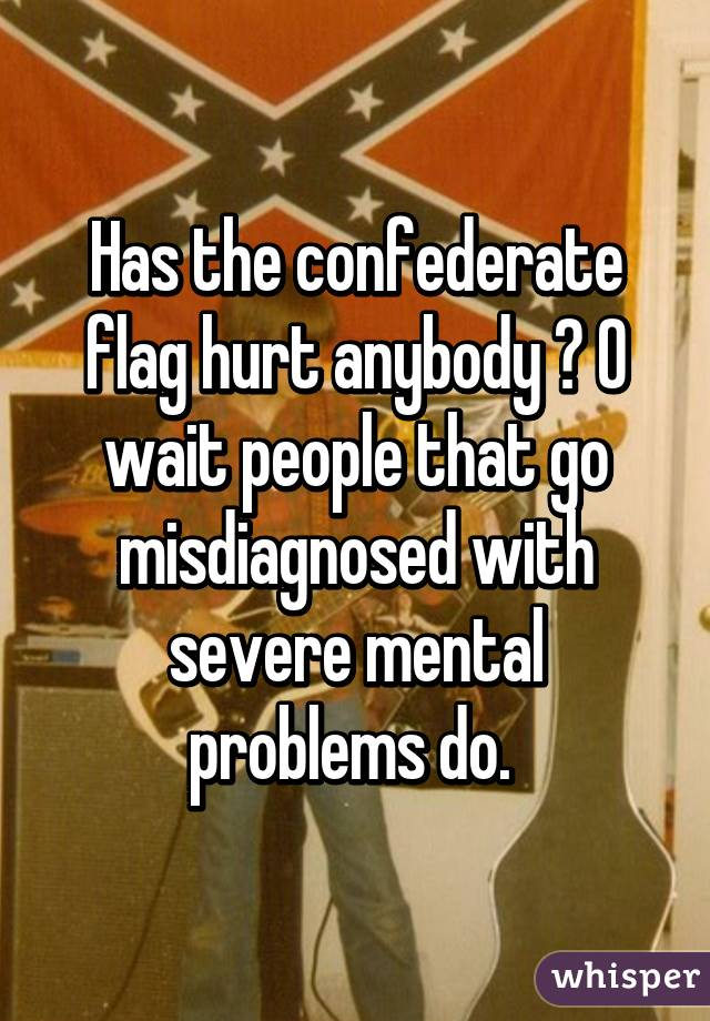 Has the confederate flag hurt anybody ? O wait people that go misdiagnosed with severe mental problems do.