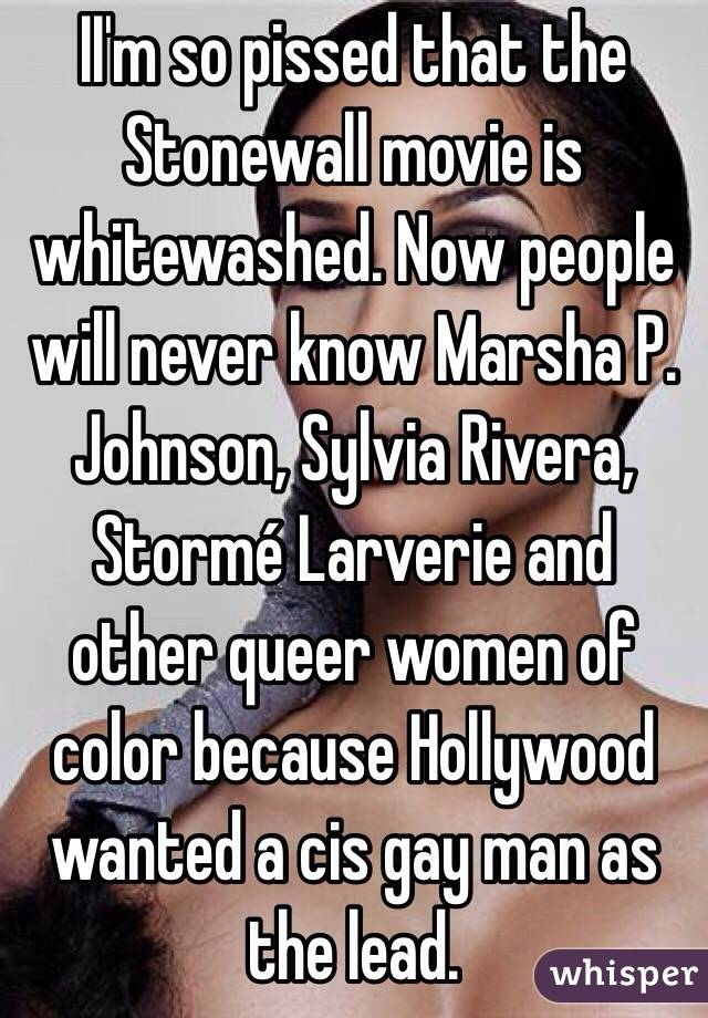 II'm so pissed that the Stonewall movie is whitewashed. Now people will never know Marsha P. Johnson, Sylvia Rivera, Stormé Larverie and other queer women of color because Hollywood wanted a cis gay man as the lead.
