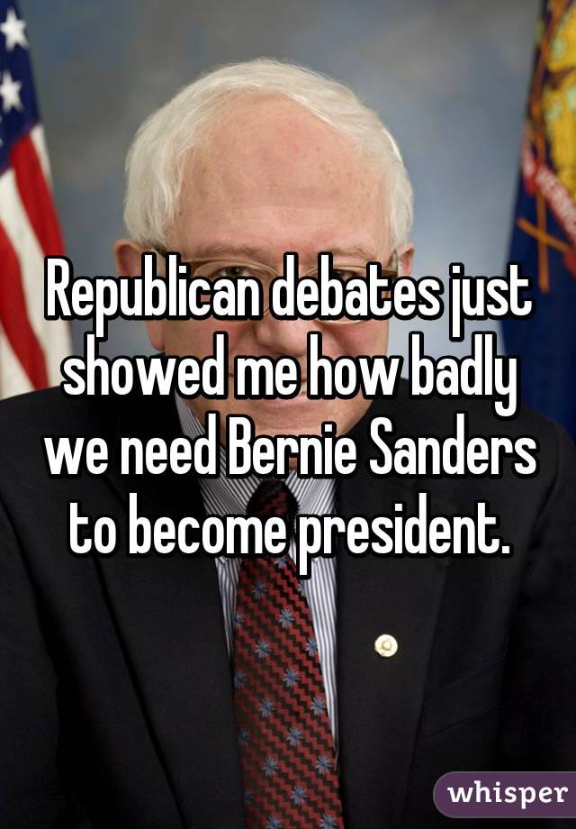 Republican debates just showed me how badly we need Bernie Sanders to become president.
