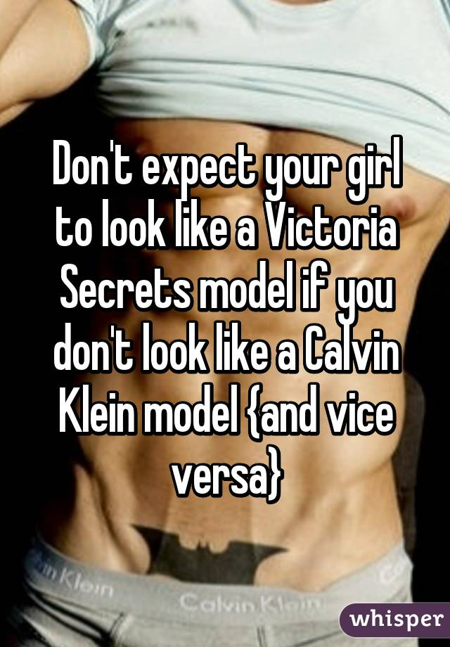 Don't expect your girl to look like a Victoria Secrets model if you don't look like a Calvin Klein model {and vice versa}