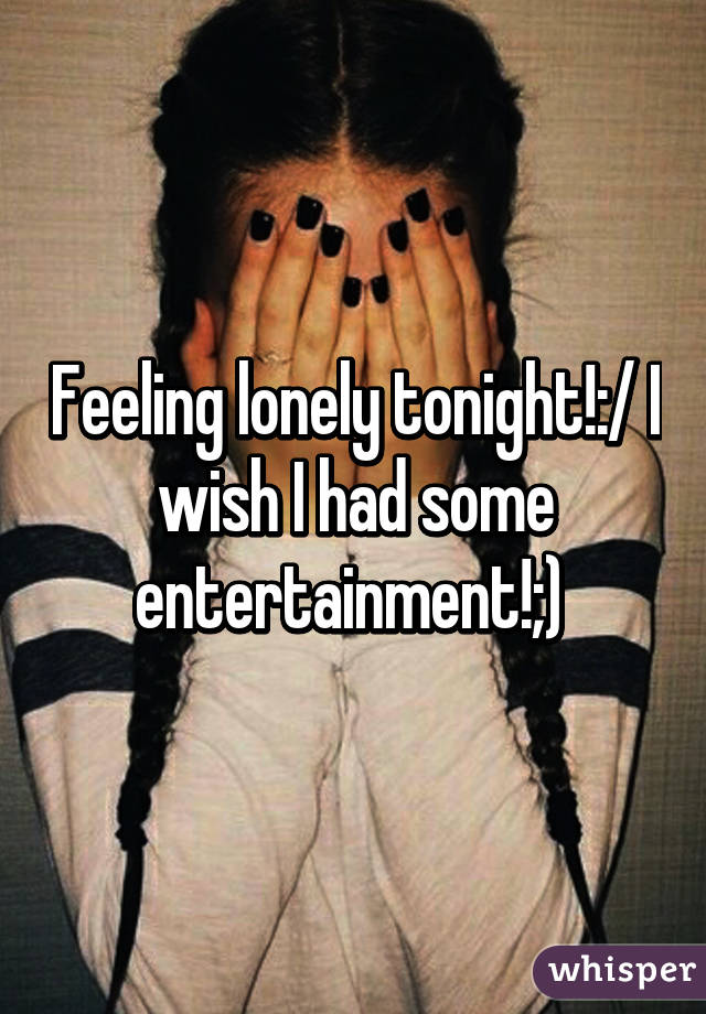 Feeling lonely tonight!:/ I wish I had some entertainment!;)