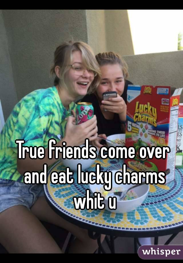 True friends come over and eat lucky charms whit u