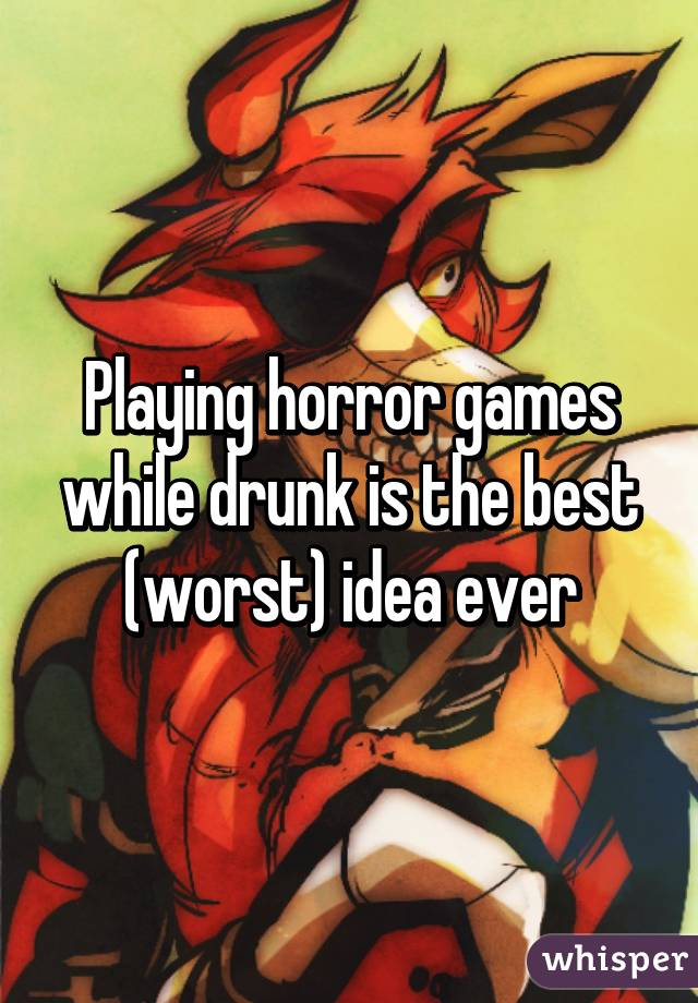 Playing horror games while drunk is the best (worst) idea ever