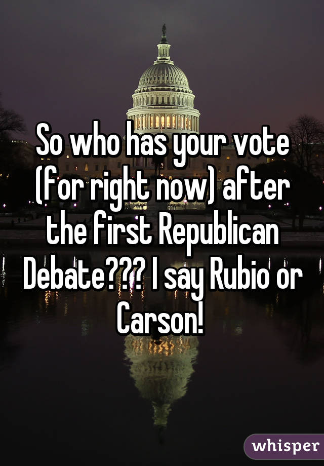 So who has your vote (for right now) after the first Republican Debate??? I say Rubio or Carson!