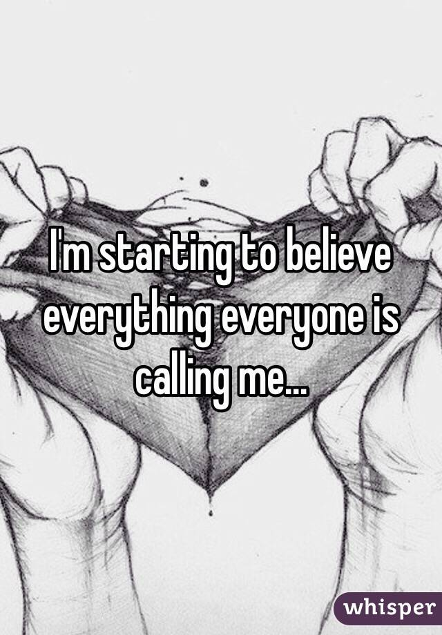 I'm starting to believe everything everyone is calling me...