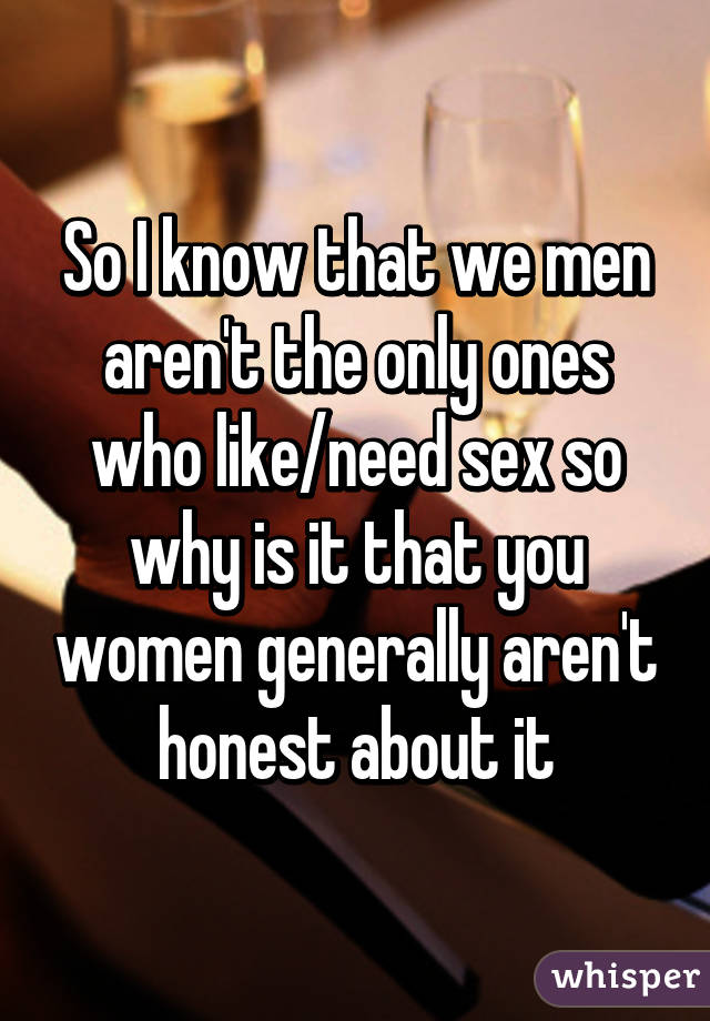 So I know that we men aren't the only ones who like/need sex so why is it that you women generally aren't honest about it