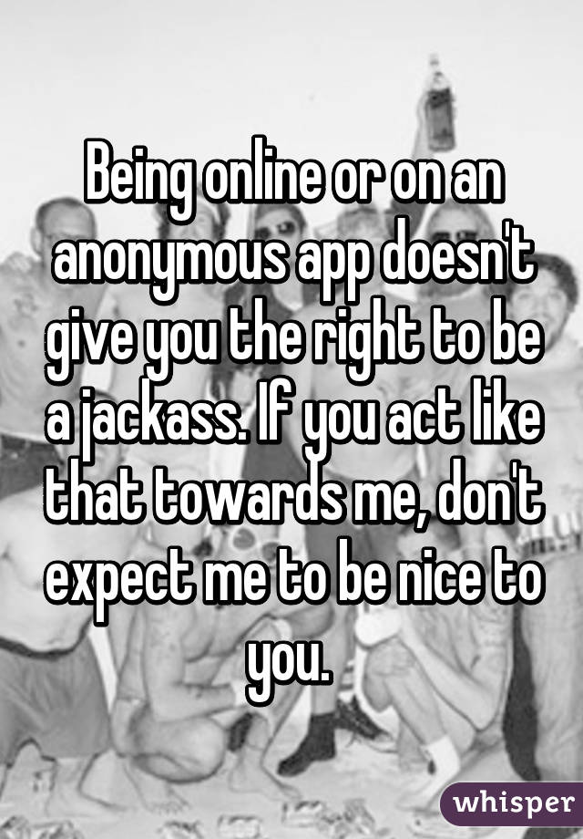 Being online or on an anonymous app doesn't give you the right to be a jackass. If you act like that towards me, don't expect me to be nice to you.