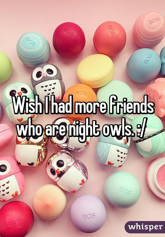 Wish I had more friends who are night owls. :/