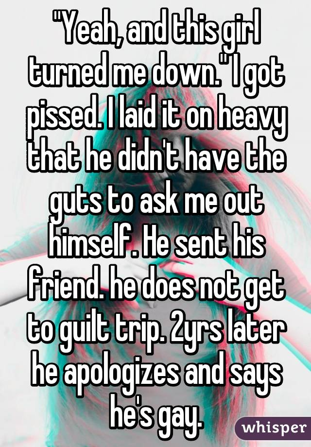"""""""Yeah, and this girl turned me down."""" I got pissed. I laid it on heavy that he didn't have the guts to ask me out himself. He sent his friend. he does not get to guilt trip. 2yrs later he apologizes and says he's gay."""