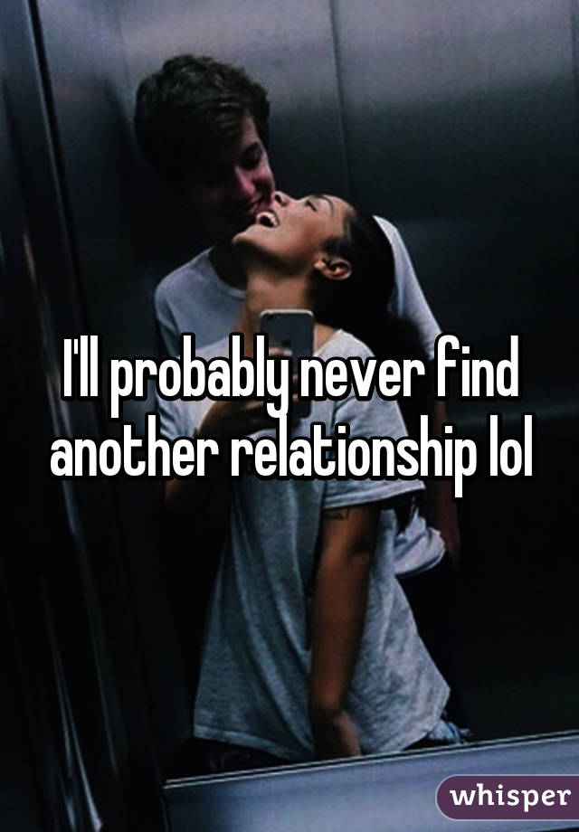 I'll probably never find another relationship lol