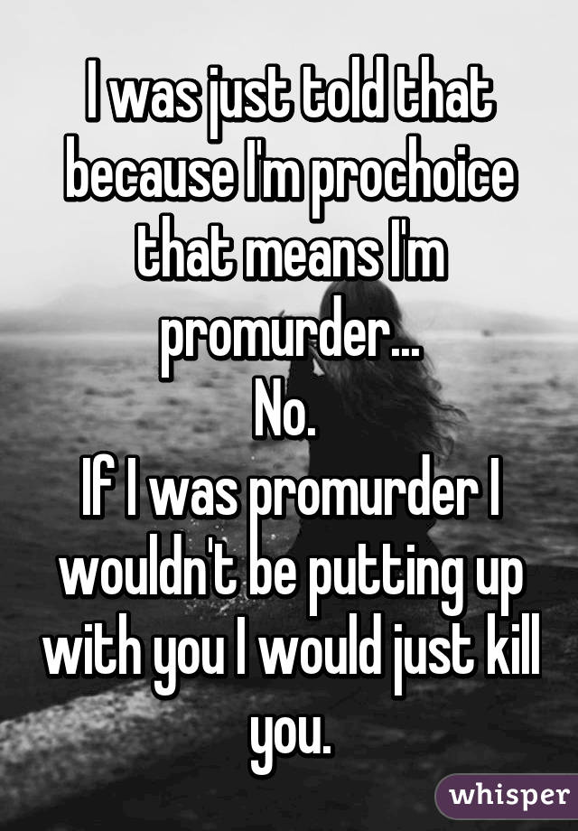 I was just told that because I'm prochoice that means I'm promurder... No.  If I was promurder I wouldn't be putting up with you I would just kill you.