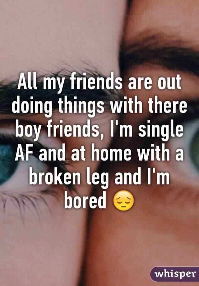 All my friends are out doing things with there boy friends, I'm single AF and at home with a broken leg and I'm bored 😔
