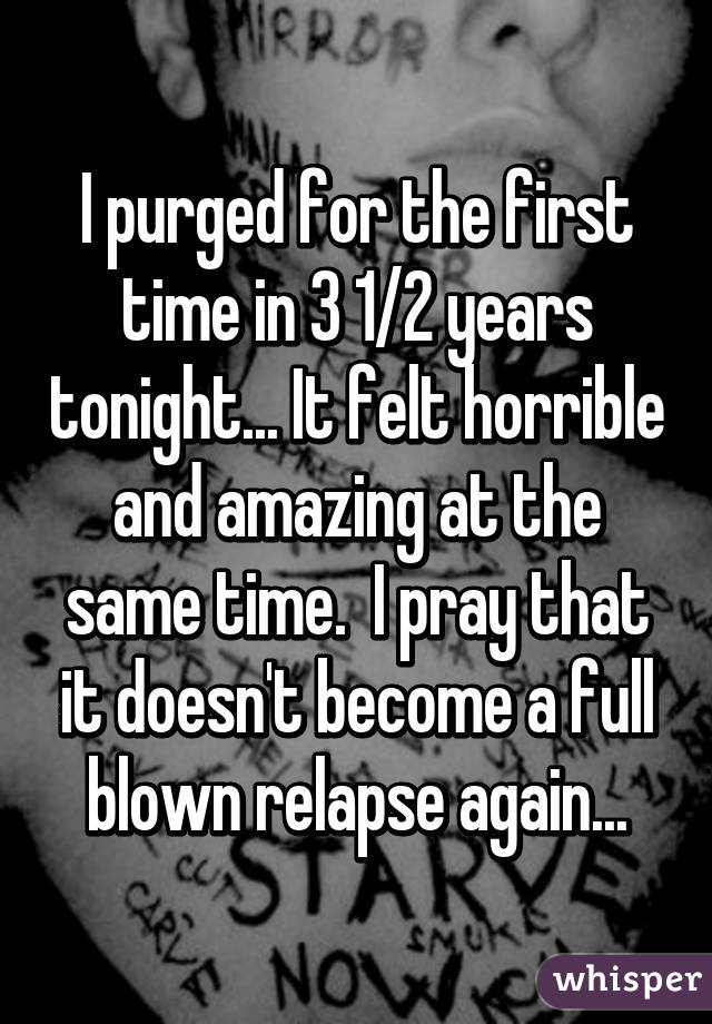 I purged for the first time in 3 1/2 years tonight... It felt horrible and amazing at the same time.  I pray that it doesn't become a full blown relapse again...