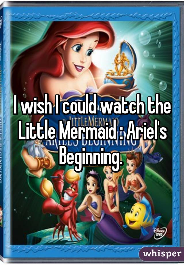 I wish I could watch the Little Mermaid : Ariel's Beginning.
