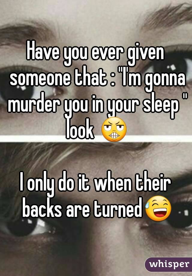 """Have you ever given someone that : """"I'm gonna murder you in your sleep """" look 😬  I only do it when their backs are turned😅"""