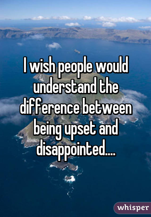I wish people would understand the difference between being upset and disappointed....