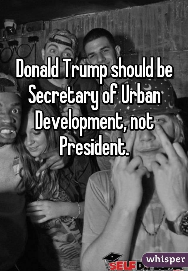 Donald Trump should be Secretary of Urban Development, not President.