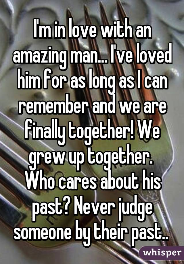 I'm in love with an amazing man... I've loved him for as long as I can remember and we are finally together! We grew up together.  Who cares about his past? Never judge someone by their past..