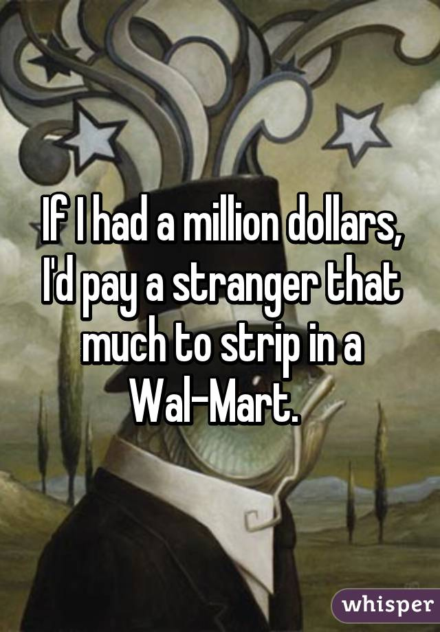 If I had a million dollars, I'd pay a stranger that much to strip in a Wal-Mart.