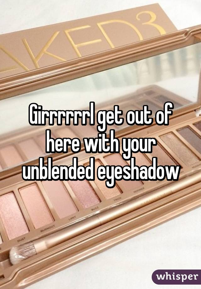 Girrrrrrl get out of here with your unblended eyeshadow