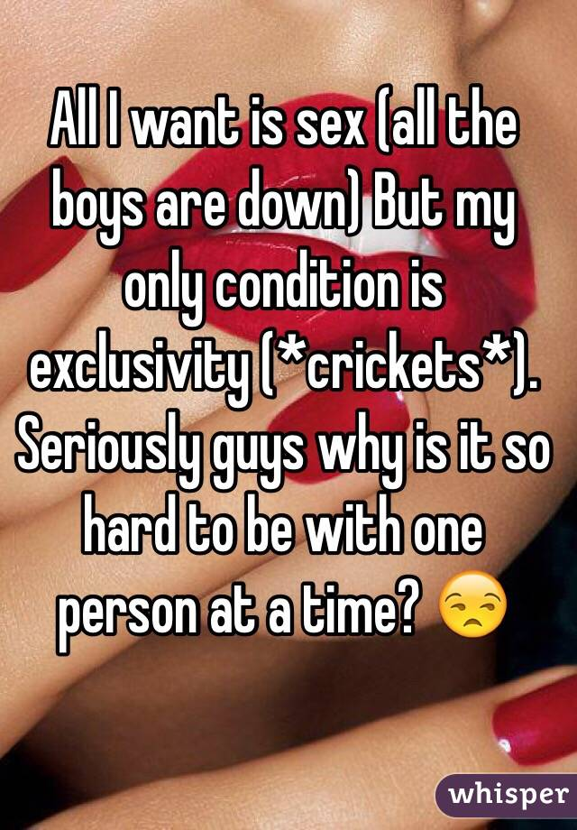 All I want is sex (all the boys are down) But my only condition is exclusivity (*crickets*). Seriously guys why is it so hard to be with one person at a time? 😒