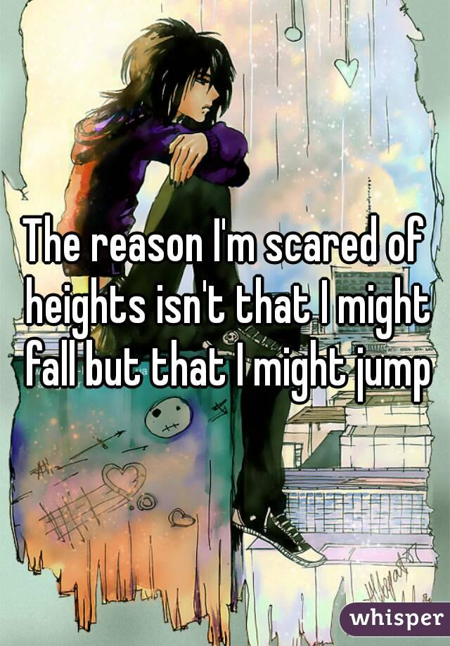 The reason I'm scared of heights isn't that I might fall but that I might jump