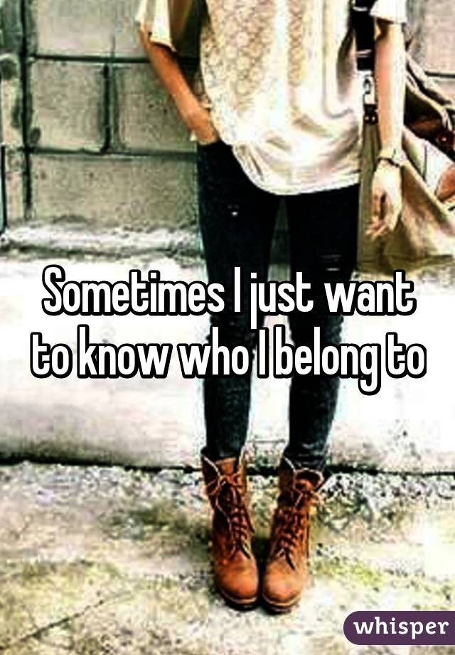 Sometimes I just want to know who I belong to