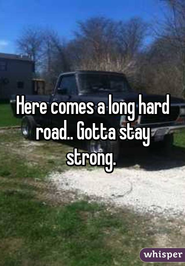 Here comes a long hard road.. Gotta stay strong.