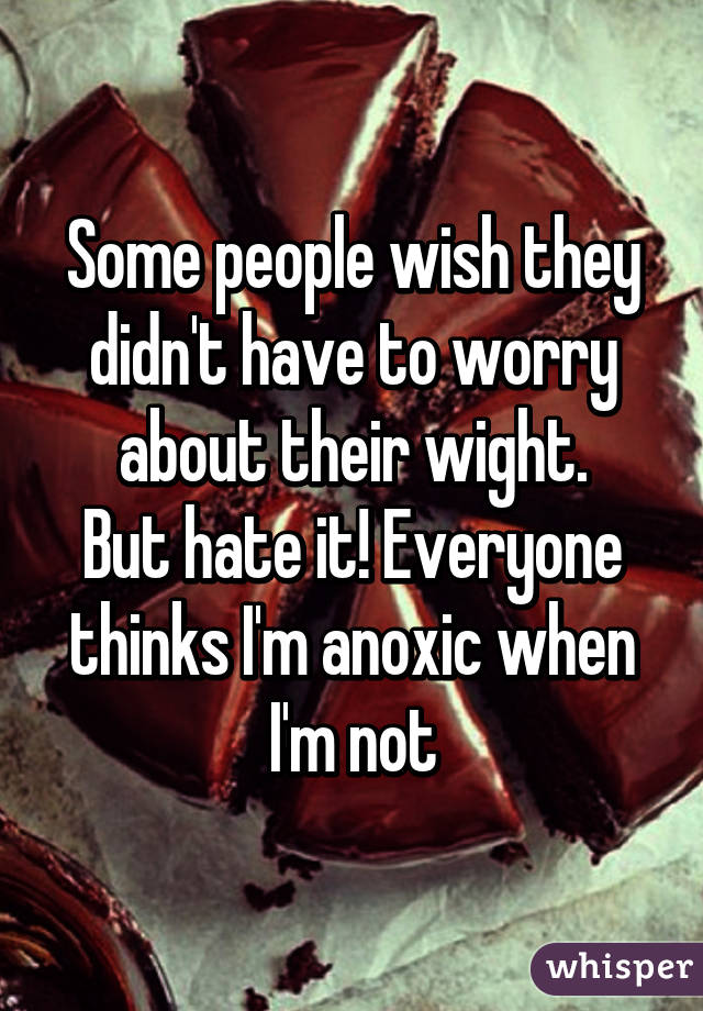 Some people wish they didn't have to worry about their wight. But hate it! Everyone thinks I'm anoxic when I'm not