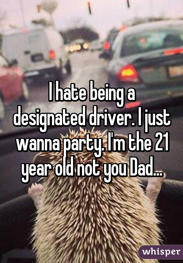 I hate being a designated driver. I just wanna party. I'm the 21 year old not you Dad...