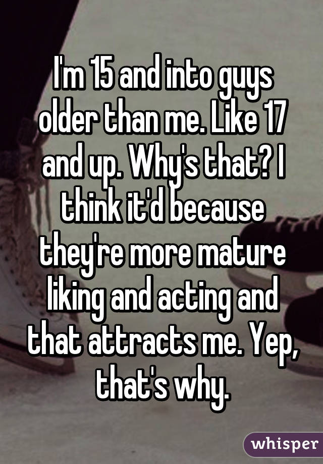 I'm 15 and into guys older than me. Like 17 and up. Why's that? I think it'd because they're more mature liking and acting and that attracts me. Yep, that's why.