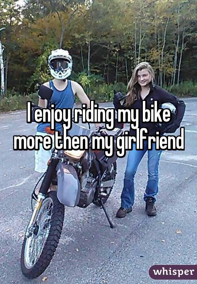 I enjoy riding my bike more then my girlfriend