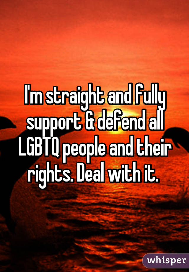 I'm straight and fully support & defend all LGBTQ people and their rights. Deal with it.