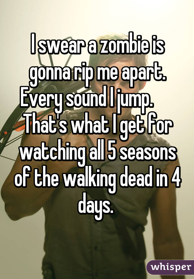 I swear a zombie is gonna rip me apart. Every sound I jump.       That's what I get for watching all 5 seasons of the walking dead in 4 days.