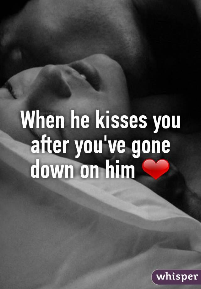 When he kisses you after you've gone down on him ❤