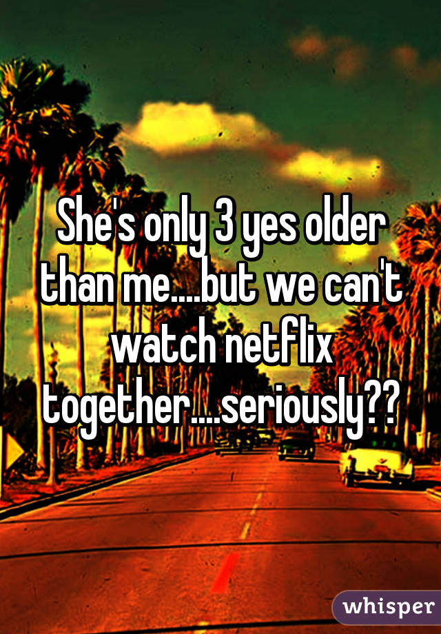 She's only 3 yes older than me....but we can't watch netflix together....seriously??