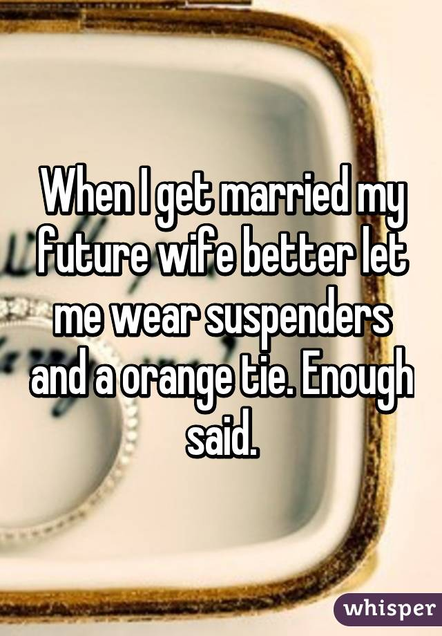 When I get married my future wife better let me wear suspenders and a orange tie. Enough said.